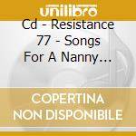 CD - RESISTANCE 77 - SONGS FOR A NANNY STATE cd musicale di RESISTANCE 77