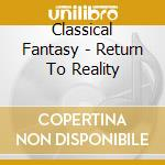 Classical Fantasy - Return To Reality cd musicale di Artisti Vari