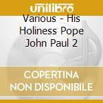 Various - His Holiness Pope John Paul 2 cd musicale