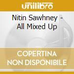 Nitin Sawhney - All Mixed Up cd musicale di Nitin Sawhney