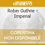 Robin Guthrie - Imperial cd musicale di GUTHRIE ROBIN