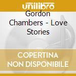 Gordon Chambers - Love Stories cd musicale di CHAMBERS GORDON