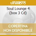 SOUL LOUNGE 4  (BOX 3 CD) cd musicale di ARTISTI VARI