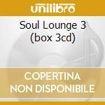 SOUL LOUNGE 3 (BOX 3CD) cd musicale di ARTISTI VARI