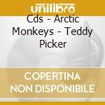 CDS - ARCTIC MONKEYS       - TEDDY PICKER cd musicale di ARCTIC MONKEYS