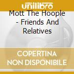 Mott The Hoople - Friends And Relatives cd musicale