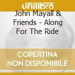 John Mayall & Friends - Along For The Ride cd musicale di MAYALL JOHN & FRIENDS