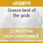 Greece-land of the gods cd musicale di Artisti Vari