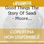 Good Things The Story Of Saadi - Moore R,Williams B... cd musicale di ARTISTI VARI