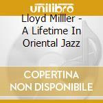 Lloyd Milller - A Lifetime In Oriental Jazz cd musicale di Lloyd Miller