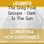 The Greg Foat Groupe - Dark Is The Sun cd musicale di Greg foat group