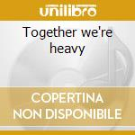 Together we're heavy cd musicale