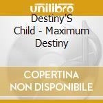 Destiny'S Child - Maximum Destiny cd musicale di Child Destiny's