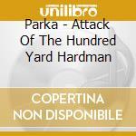 Parka - Attack Of The Hundred Yard Hardman cd musicale di PARKA'