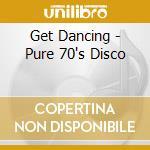 Various - Get Dancing - Pure 70'S Disco cd musicale