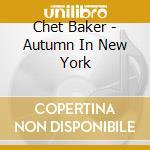 Chet Baker - Autumn In New York cd musicale di BAKER CHET