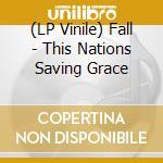 (LP VINILE) THIS NATIONS SAVING GRACE                 lp vinile di FALL