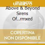 ABOVE & BEYOND SIRENS OF..RMXED           cd musicale di Artisti Vari