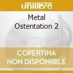 Metal Ostentation 2 cd musicale di Artisti Vari