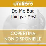 Do Me Bad Things - Yes! cd musicale di Do me bad things