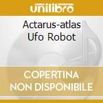 ACTARUS-ATLAS UFO ROBOT cd musicale di ARTISTI VARI