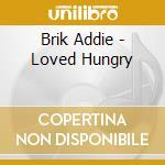 Brik Addie - Loved Hungry cd musicale di Addie Brik
