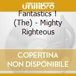 Fantastics !, The - Mighty Righteous cd musicale di Fantastics The