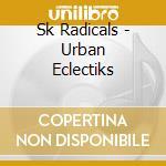 Sk Radicals - Urban Eclectiks cd musicale di Radicals Sk