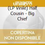 (LP VINILE) BIG CHIEF                                 lp vinile di Cousin Half