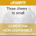 Three cheers - ts small cd musicale