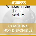 Whiskey in the jar - ts medium cd musicale