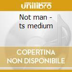 Not man - ts medium cd musicale