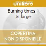 Burning times - ts large cd musicale