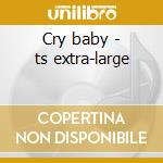 Cry baby - ts extra-large cd musicale