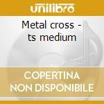 Metal cross - ts medium cd musicale