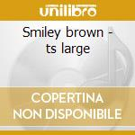Smiley brown - ts large cd musicale
