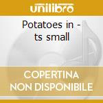 Potatoes in - ts small cd musicale