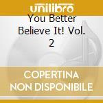 You Better Believe It! Vol. 2 cd musicale di Artisti Vari