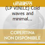 (LP VINILE) Cold waves and minimal electronics vol.1 lp vinile di Artisti Vari