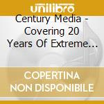 Century Media - Covering 20 Years Of Extreme (2 Cd) cd musicale di ARTISTI VARI