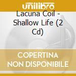 Lacuna Coil - Shallow Life (2 Cd) cd musicale di Coil Lacuna