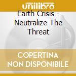 Earth Crisis - Neutralize The Threat cd musicale di Crisis Earth