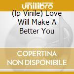 (LP VINILE) LOVE WILL MAKE A BETTER YOU               lp vinile di LOVE LIVE LIFE/ONE
