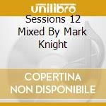 SESSIONS 12 MIXED BY MARK KNIGHT cd musicale di ARTISTI VARI
