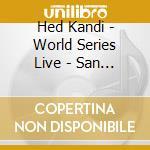 HED KANDI WORLD SERIES LIVE:SAN FRANCISCO cd musicale di Artisti Vari
