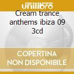 Cream trance anthems ibiza 09 3cd cd musicale di ARTISTI VARI