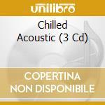 Chilled acoustic a.v. 3cd 10 cd musicale di ARTISTI VARI