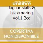 Jaguar skills & his amazing vol.1 2cd cd musicale di Artisti Vari