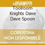 TOOLROOM KNIGHTS DAVE DAVE SPOON cd musicale di ARTISTI VARI