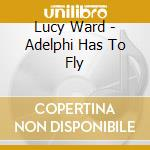 Lucy Ward - Adelphi Has To Fly cd musicale di Lucy Ward